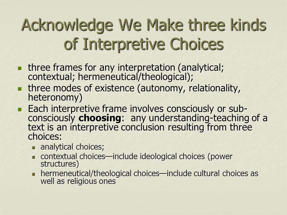 Acknowledge We Make three kinds of Interpretive Choices three frames for any interpretation (analytical; contextual; hermeneutical/theological); three frames for any interpretation (analytical; contextual; hermeneutical/theological); three modes of existence (autonomy, relationality, heteronomy) three modes of existence (autonomy, relationality, heteronomy) Each interpretive frame involves consciously or sub- consciously choosing: any understanding-teaching of a text is an interpretive conclusion resulting from three choices: Each interpretive frame involves consciously or sub- consciously choosing: any understanding-teaching of a text is an interpretive conclusion resulting from three choices: analytical choices; analytical choices; contextual choices—include ideological choices (power structures) contextual choices—include ideological choices (power structures) hermeneutical/theological choices—include cultural choices as well as religious ones hermeneutical/theological choices—include cultural choices as well as religious ones