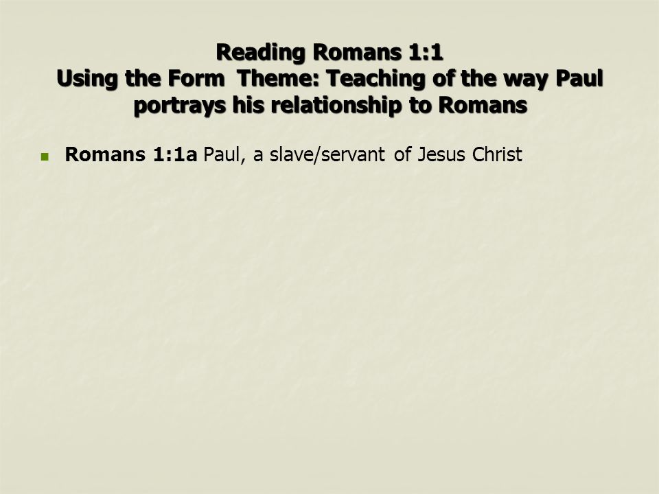 Reading Romans 1:1 Using the Form Theme: Teaching of the way Paul portrays his relationship to Romans Romans 1:1a Paul, a slave/servant of Jesus Christ