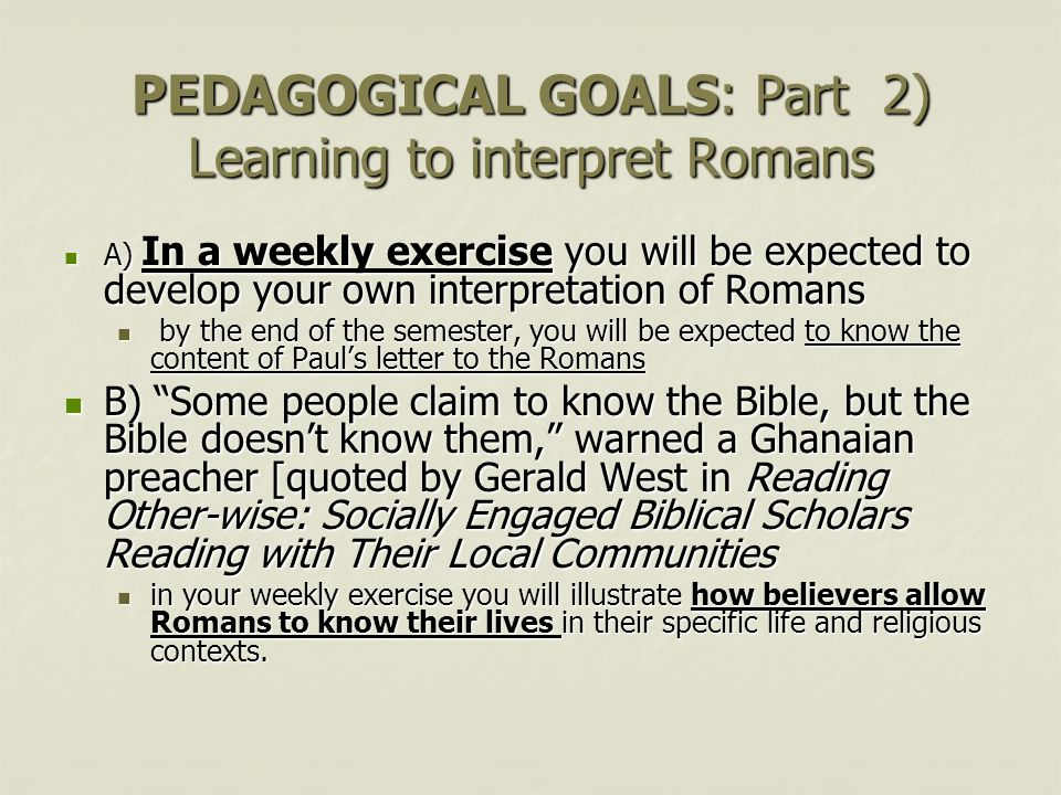 PEDAGOGICAL GOALS: Part 2) Learning to interpret Romans A) In a weekly exercise you will be expected to develop your own interpretation of Romans A) In a weekly exercise you will be expected to develop your own interpretation of Romans by the end of the semester, you will be expected to know the content of Paul's letter to the Romans by the end of the semester, you will be expected to know the content of Paul's letter to the Romans B) Some people claim to know the Bible, but the Bible doesn't know them, warned a Ghanaian preacher [quoted by Gerald West in Reading Other-wise: Socially Engaged Biblical Scholars Reading with Their Local Communities B) Some people claim to know the Bible, but the Bible doesn't know them, warned a Ghanaian preacher [quoted by Gerald West in Reading Other-wise: Socially Engaged Biblical Scholars Reading with Their Local Communities in your weekly exercise you will illustrate how believers allow Romans to know their lives in their specific life and religious contexts.