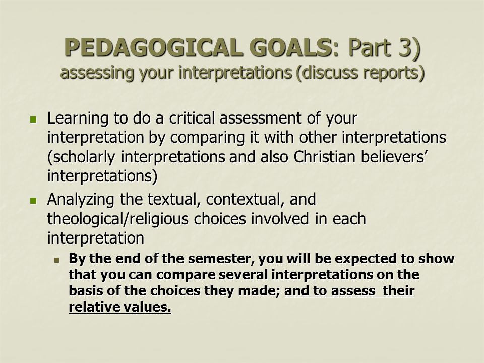 PEDAGOGICAL GOALS: Part 3) assessing your interpretations (discuss reports) Learning to do a critical assessment of your interpretation by comparing it with other interpretations (scholarly interpretations and also Christian believers' interpretations) Learning to do a critical assessment of your interpretation by comparing it with other interpretations (scholarly interpretations and also Christian believers' interpretations) Analyzing the textual, contextual, and theological/religious choices involved in each interpretation Analyzing the textual, contextual, and theological/religious choices involved in each interpretation By the end of the semester, you will be expected to show that you can compare several interpretations on the basis of the choices they made; and to assess their relative values.