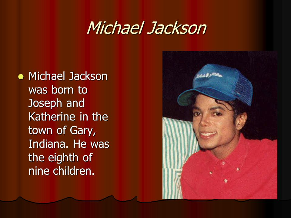 Michael Jackson Michael Jackson was born to Joseph and Katherine in the town of Gary, Indiana.