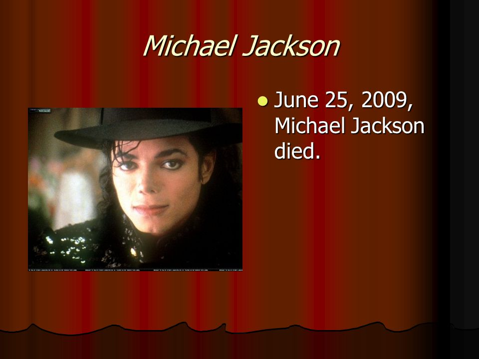 Michael Jackson June 25, 2009, Michael Jackson died. June 25, 2009, Michael Jackson died.