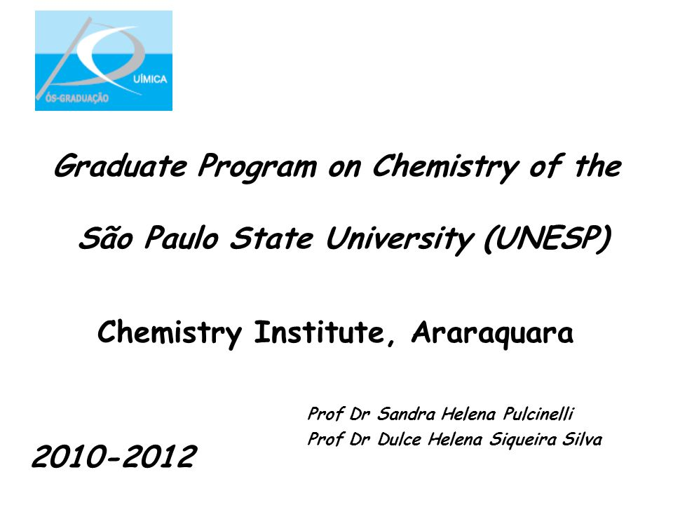 Graduate Program on Chemistry of the São Paulo State University (UNESP) Chemistry Institute, Araraquara Prof Dr Sandra Helena Pulcinelli Prof Dr Dulce Helena Siqueira Silva 2010-2012