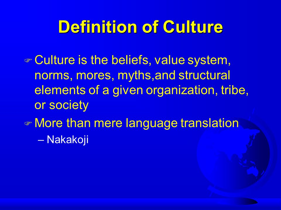Definition of Culture F Culture is the beliefs, value system, norms, mores, myths,and structural elements of a given organization, tribe, or society F More than mere language translation –Nakakoji