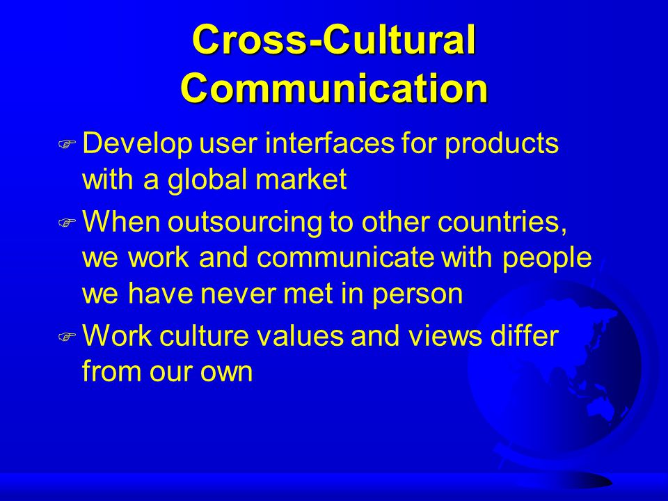 Cross-Cultural Communication F Develop user interfaces for products with a global market F When outsourcing to other countries, we work and communicate with people we have never met in person F Work culture values and views differ from our own