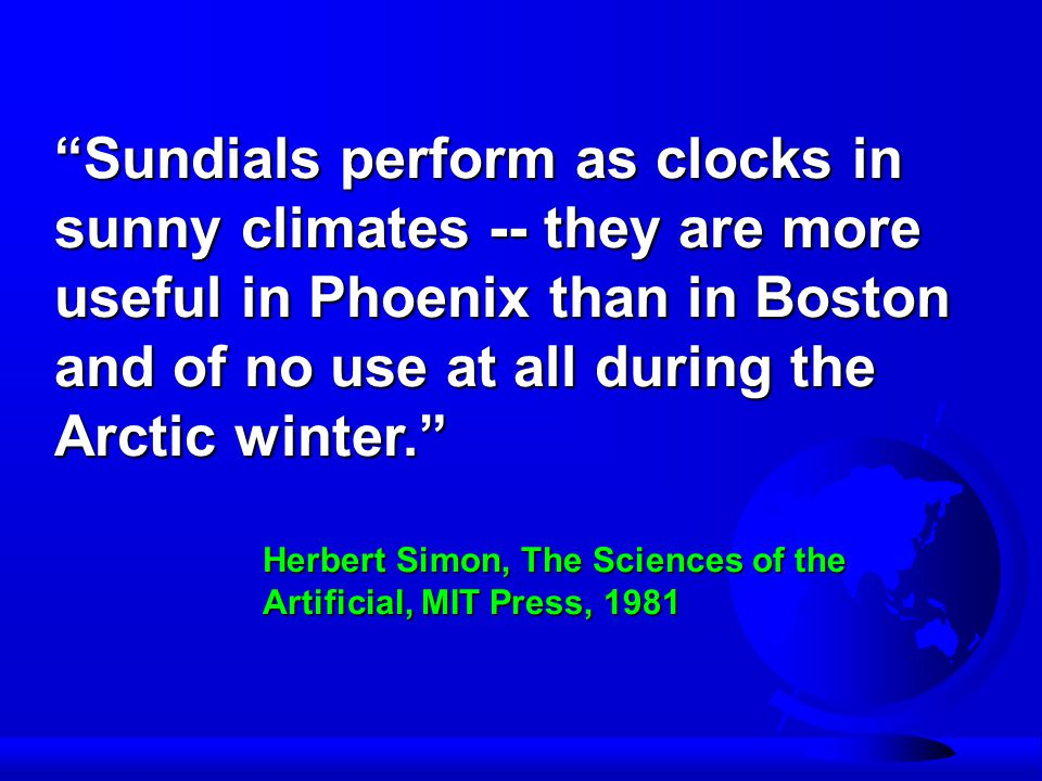 Sundials perform as clocks in sunny climates -- they are more useful in Phoenix than in Boston and of no use at all during the Arctic winter. Herbert Simon, The Sciences of the Artificial, MIT Press, 1981