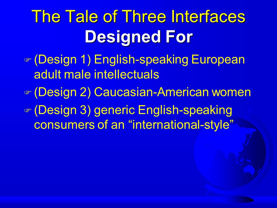 The Tale of Three Interfaces Designed For F (Design 1) English-speaking European adult male intellectuals F (Design 2) Caucasian-American women F (Design 3) generic English-speaking consumers of an international-style