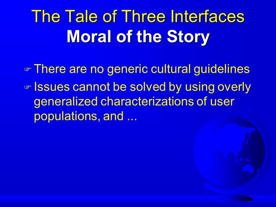 The Tale of Three Interfaces Moral of the Story F There are no generic cultural guidelines F Issues cannot be solved by using overly generalized characterizations of user populations, and...