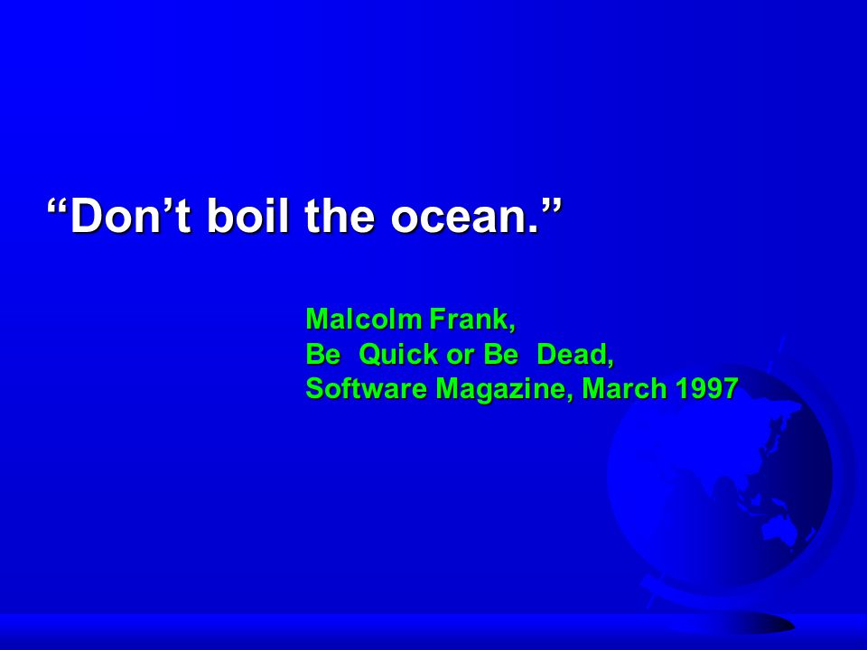 Don't boil the ocean. Malcolm Frank, Be Quick or Be Dead, Software Magazine, March 1997
