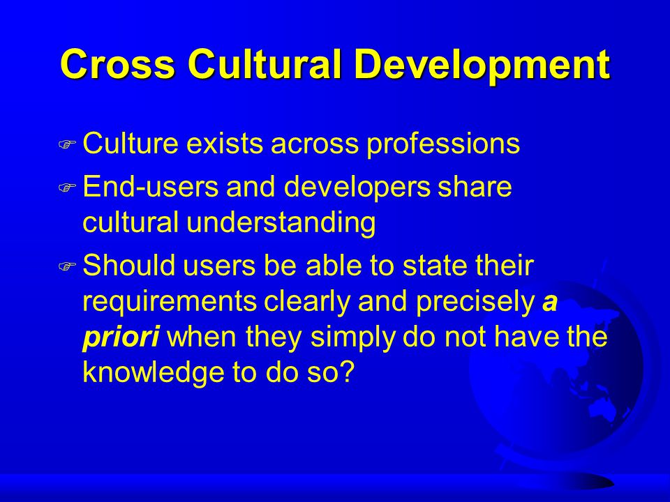 Cross Cultural Development F Culture exists across professions F End-users and developers share cultural understanding F Should users be able to state their requirements clearly and precisely a priori when they simply do not have the knowledge to do so
