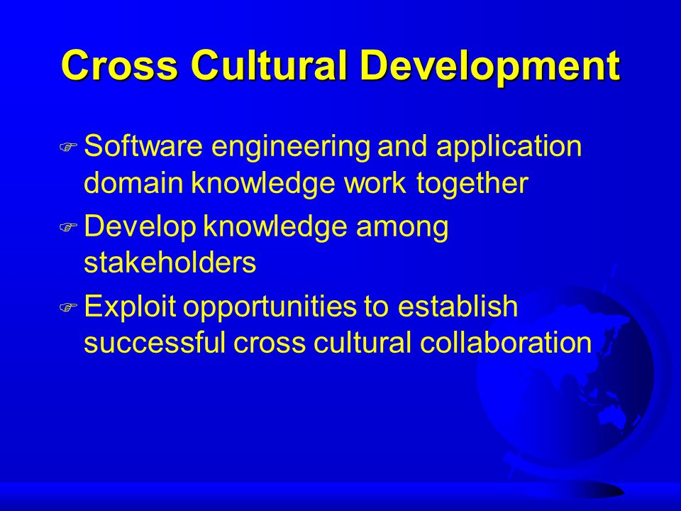 Cross Cultural Development F Software engineering and application domain knowledge work together F Develop knowledge among stakeholders F Exploit opportunities to establish successful cross cultural collaboration