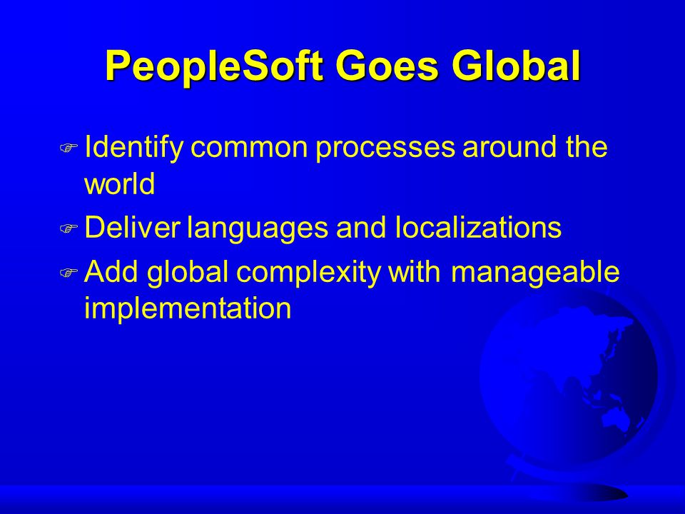 PeopleSoft Goes Global F Identify common processes around the world F Deliver languages and localizations F Add global complexity with manageable implementation