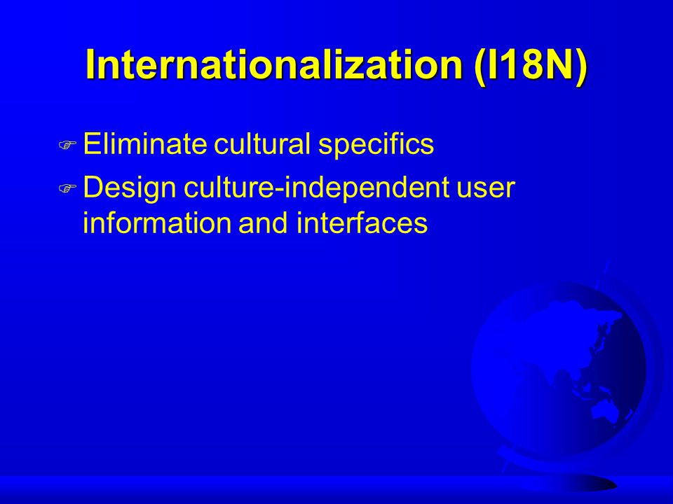 Internationalization (I18N) F Eliminate cultural specifics F Design culture-independent user information and interfaces