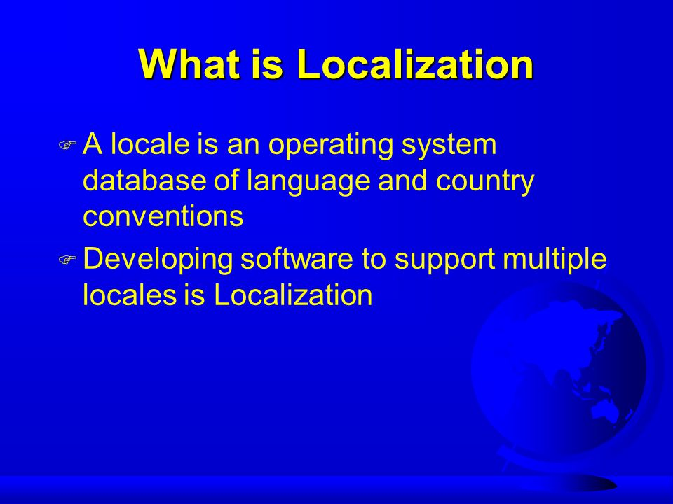 What is Localization F A locale is an operating system database of language and country conventions F Developing software to support multiple locales is Localization