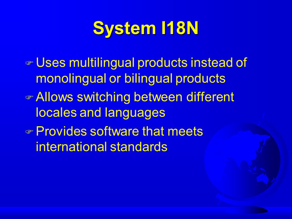 System I18N F Uses multilingual products instead of monolingual or bilingual products F Allows switching between different locales and languages F Provides software that meets international standards