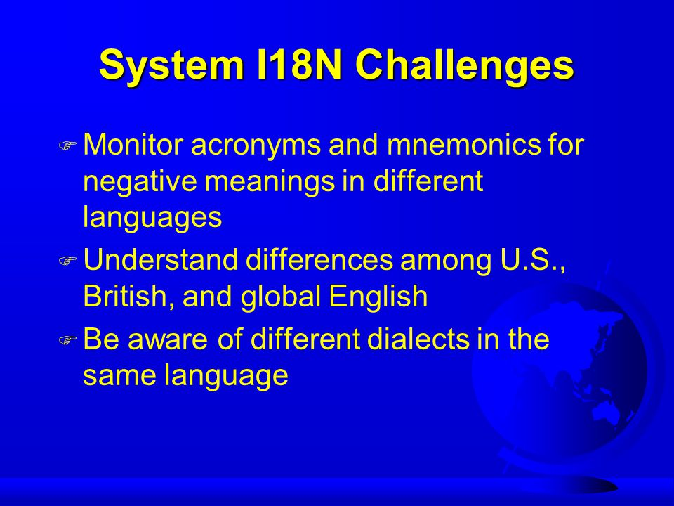 System I18N Challenges F Monitor acronyms and mnemonics for negative meanings in different languages F Understand differences among U.S., British, and global English F Be aware of different dialects in the same language