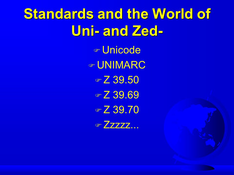 Standards and the World of Uni- and Zed- F Unicode F UNIMARC F Z 39.50 F Z 39.69 F Z 39.70 F Zzzzz...