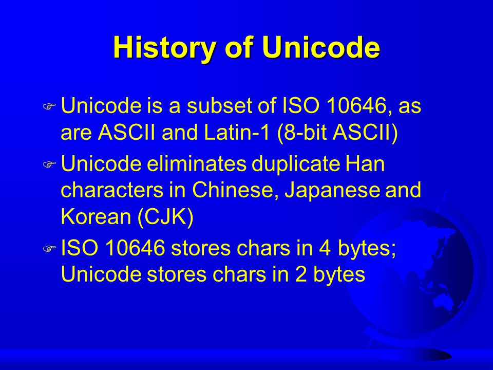 History of Unicode F Unicode is a subset of ISO 10646, as are ASCII and Latin-1 (8-bit ASCII) F Unicode eliminates duplicate Han characters in Chinese, Japanese and Korean (CJK) F ISO 10646 stores chars in 4 bytes; Unicode stores chars in 2 bytes