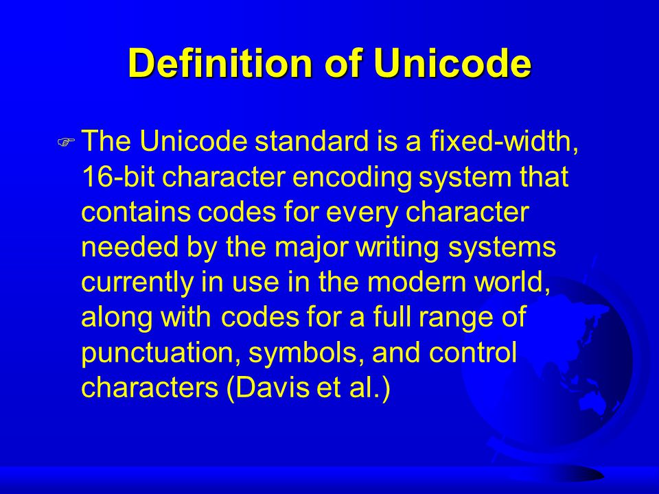 Definition of Unicode F The Unicode standard is a fixed-width, 16-bit character encoding system that contains codes for every character needed by the major writing systems currently in use in the modern world, along with codes for a full range of punctuation, symbols, and control characters (Davis et al.)