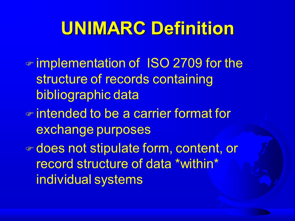 UNIMARC Definition F implementation of ISO 2709 for the structure of records containing bibliographic data F intended to be a carrier format for exchange purposes F does not stipulate form, content, or record structure of data *within* individual systems