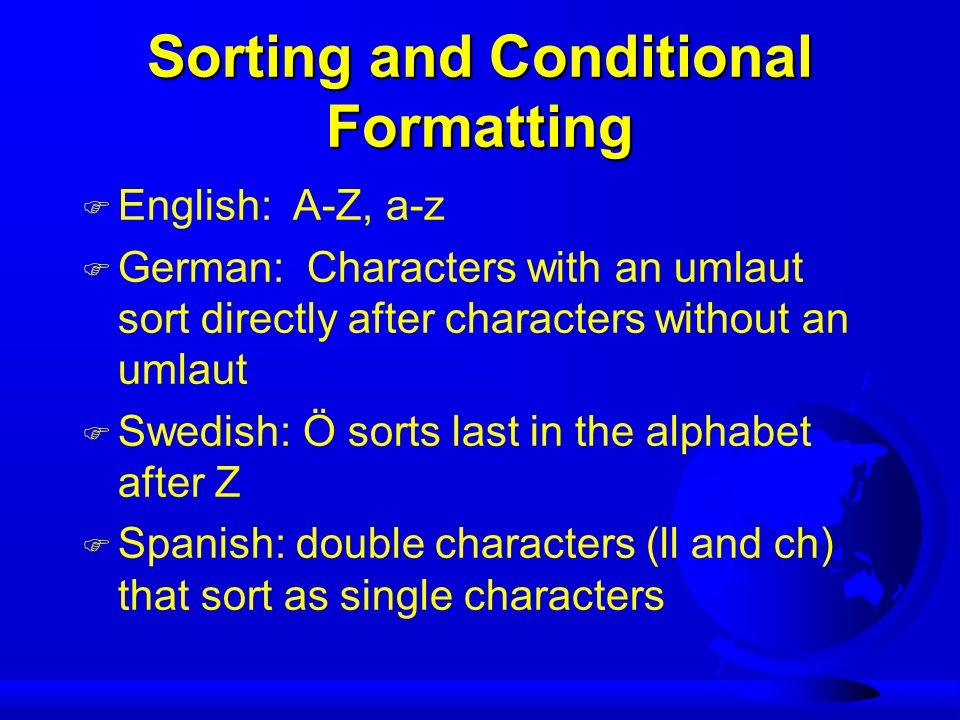 Sorting and Conditional Formatting F English: A-Z, a-z F German: Characters with an umlaut sort directly after characters without an umlaut F Swedish: Ö sorts last in the alphabet after Z F Spanish: double characters (ll and ch) that sort as single characters