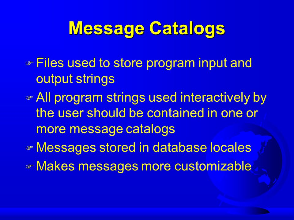 Message Catalogs F Files used to store program input and output strings F All program strings used interactively by the user should be contained in one or more message catalogs F Messages stored in database locales F Makes messages more customizable