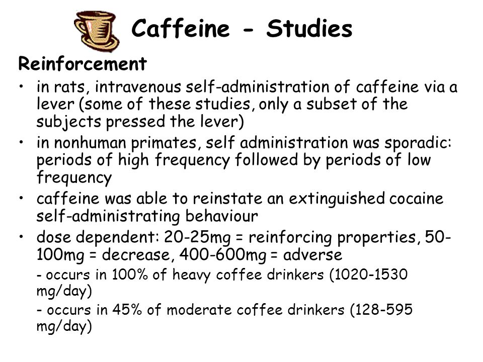 Caffeine - Studies Reinforcement in rats, intravenous self-administration of caffeine via a lever (some of these studies, only a subset of the subjects pressed the lever) in nonhuman primates, self administration was sporadic: periods of high frequency followed by periods of low frequency caffeine was able to reinstate an extinguished cocaine self-administrating behaviour dose dependent: 20-25mg = reinforcing properties, 50- 100mg = decrease, 400-600mg = adverse - occurs in 100% of heavy coffee drinkers (1020-1530 mg/day) - occurs in 45% of moderate coffee drinkers (128-595 mg/day)