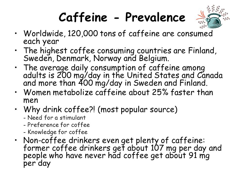 Caffeine - Prevalence Worldwide, 120,000 tons of caffeine are consumed each year The highest coffee consuming countries are Finland, Sweden, Denmark, Norway and Belgium.