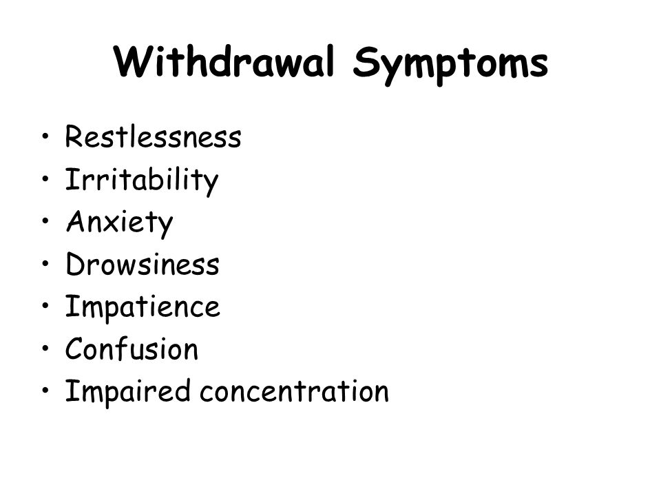 Withdrawal Symptoms Restlessness Irritability Anxiety Drowsiness Impatience Confusion Impaired concentration