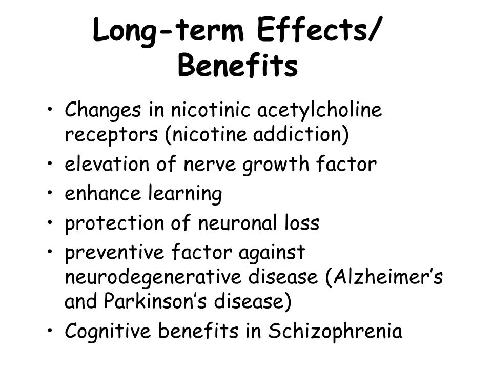 Long-term Effects/ Benefits Changes in nicotinic acetylcholine receptors (nicotine addiction) elevation of nerve growth factor enhance learning protec