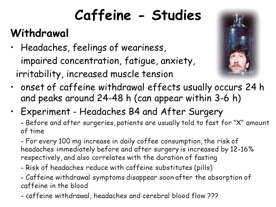 Caffeine - Studies Withdrawal Headaches, feelings of weariness, impaired concentration, fatigue, anxiety, irritability, increased muscle tension onset of caffeine withdrawal effects usually occurs 24 h and peaks around 24-48 h (can appear within 3-6 h) Experiment - Headaches B4 and After Surgery - Before and after surgeries, patients are usually told to fast for X amount of time - For every 100 mg increase in daily coffee consumption, the risk of headaches immediately before and after surgery is increased by 12-16% respectively, and also correlates with the duration of fasting - Risk of headaches reduce with caffeine substitutes (pills) - Caffeine withdrawal symptoms disappear soon after the absorption of caffeine in the blood - caffeine withdrawal, headaches and cerebral blood flow