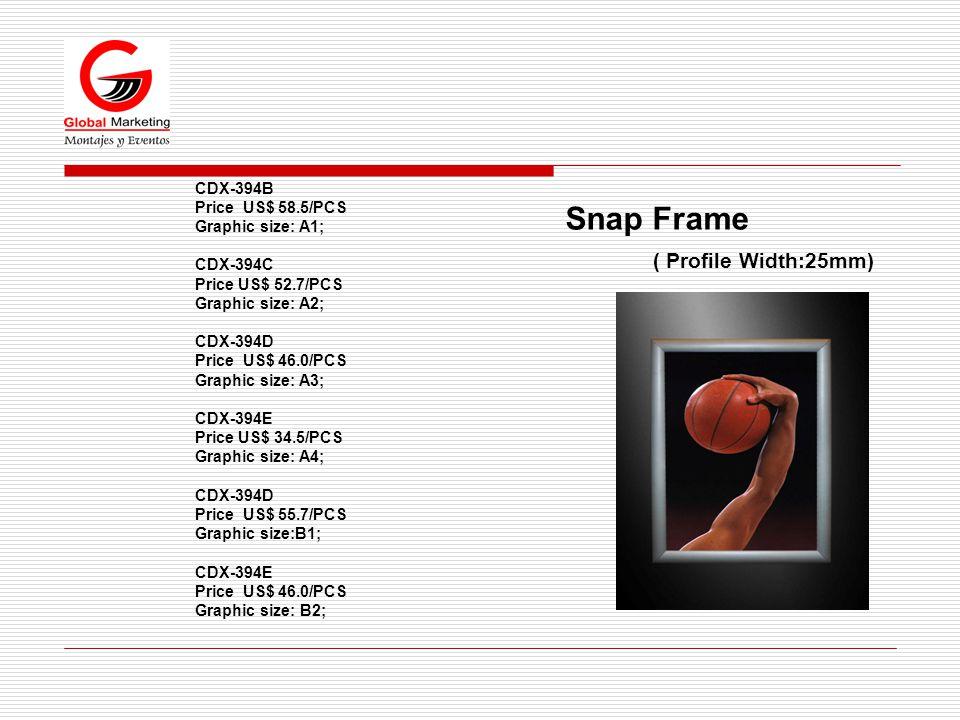 Snap Frame ( Profile Width:25mm) CDX-394B Price US$ 58.5/PCS Graphic size: A1; CDX-394C Price US$ 52.7/PCS Graphic size: A2; CDX-394D Price US$ 46.0/PCS Graphic size: A3; CDX-394E Price US$ 34.5/PCS Graphic size: A4; CDX-394D Price US$ 55.7/PCS Graphic size:B1; CDX-394E Price US$ 46.0/PCS Graphic size: B2;