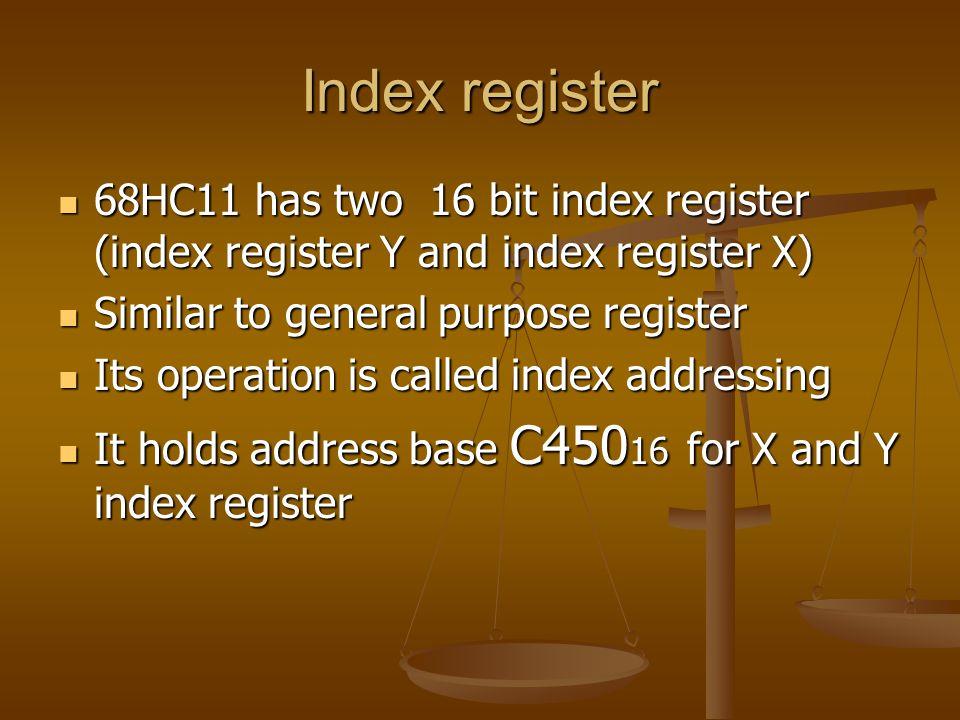 Index register 68HC11 has two 16 bit index register (index register Y and index register X) 68HC11 has two 16 bit index register (index register Y and