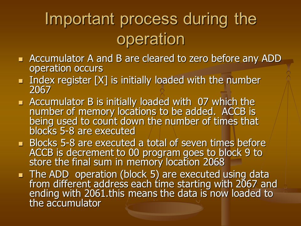 Important process during the operation Accumulator A and B are cleared to zero before any ADD operation occurs Accumulator A and B are cleared to zero before any ADD operation occurs Index register [X] is initially loaded with the number 2067 Index register [X] is initially loaded with the number 2067 Accumulator B is initially loaded with 07 which the number of memory locations to be added.