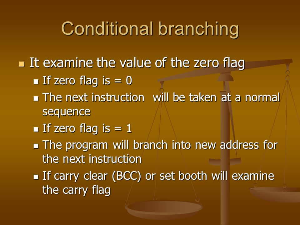 Conditional branching It examine the value of the zero flag It examine the value of the zero flag If zero flag is = 0 If zero flag is = 0 The next instruction will be taken at a normal sequence The next instruction will be taken at a normal sequence If zero flag is = 1 If zero flag is = 1 The program will branch into new address for the next instruction The program will branch into new address for the next instruction If carry clear (BCC) or set booth will examine the carry flag If carry clear (BCC) or set booth will examine the carry flag