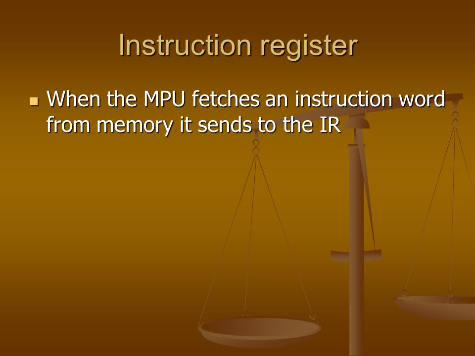 Instruction register When the MPU fetches an instruction word from memory it sends to the IR When the MPU fetches an instruction word from memory it sends to the IR