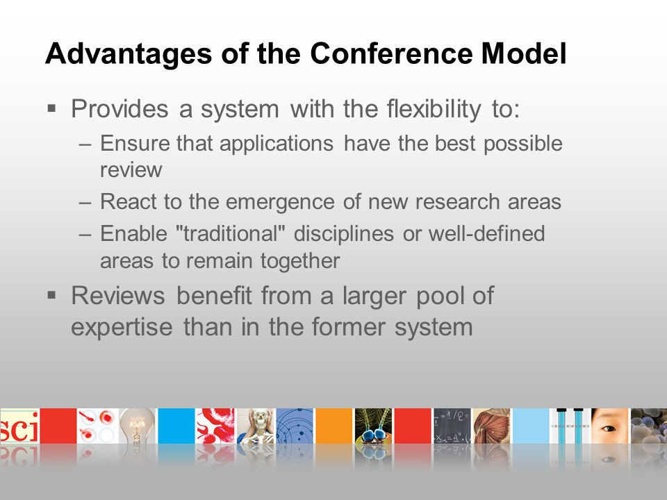 Advantages of the Conference Model  Provides a system with the flexibility to: –Ensure that applications have the best possible review –React to the emergence of new research areas –Enable traditional disciplines or well-defined areas to remain together  Reviews benefit from a larger pool of expertise than in the former system