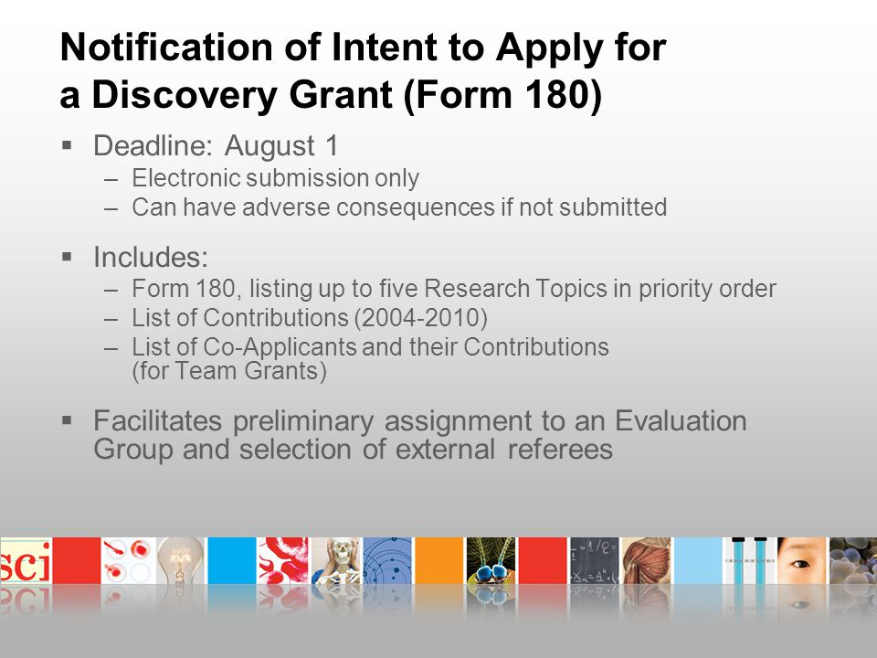 Notification of Intent to Apply for a Discovery Grant (Form 180)  Deadline: August 1 –Electronic submission only –Can have adverse consequences if not submitted  Includes: –Form 180, listing up to five Research Topics in priority order –List of Contributions (2004-2010) –List of Co-Applicants and their Contributions (for Team Grants)  Facilitates preliminary assignment to an Evaluation Group and selection of external referees