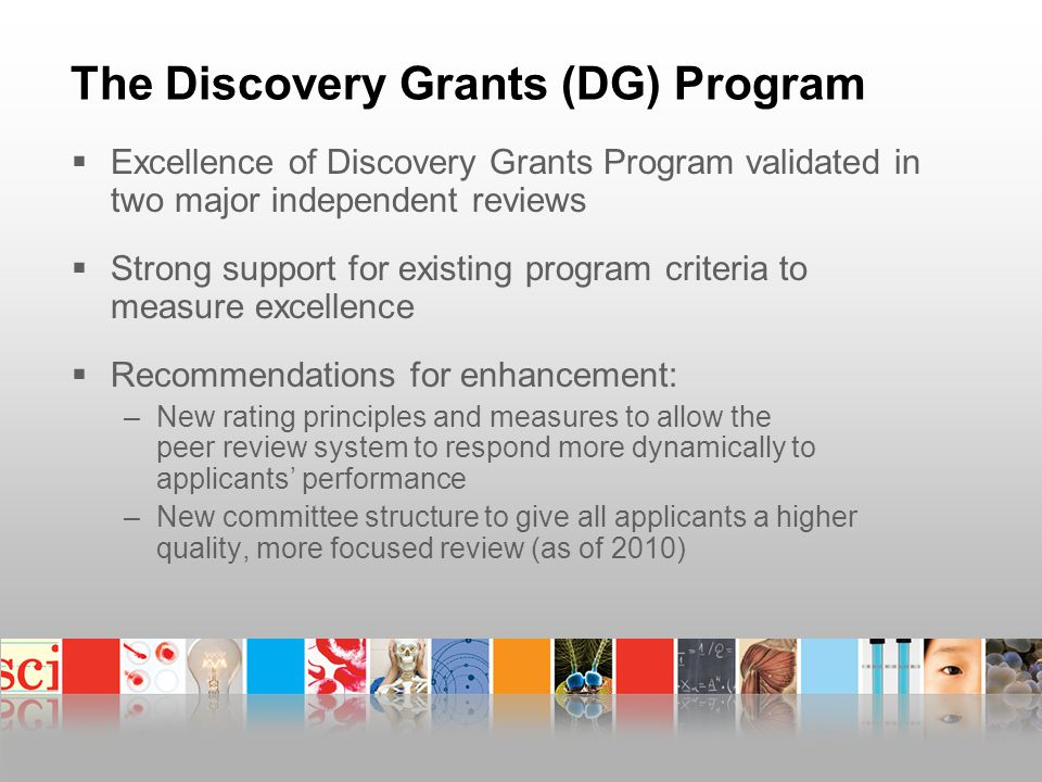 The Discovery Grants (DG) Program  Excellence of Discovery Grants Program validated in two major independent reviews  Strong support for existing program criteria to measure excellence  Recommendations for enhancement: –New rating principles and measures to allow the peer review system to respond more dynamically to applicants' performance –New committee structure to give all applicants a higher quality, more focused review (as of 2010)