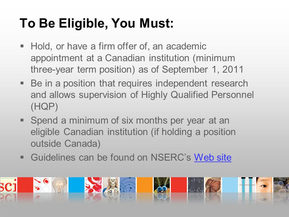 To Be Eligible, You Must:  Hold, or have a firm offer of, an academic appointment at a Canadian institution (minimum three-year term position) as of September 1, 2011  Be in a position that requires independent research and allows supervision of Highly Qualified Personnel (HQP)  Spend a minimum of six months per year at an eligible Canadian institution (if holding a position outside Canada)  Guidelines can be found on NSERC's Web siteWeb site