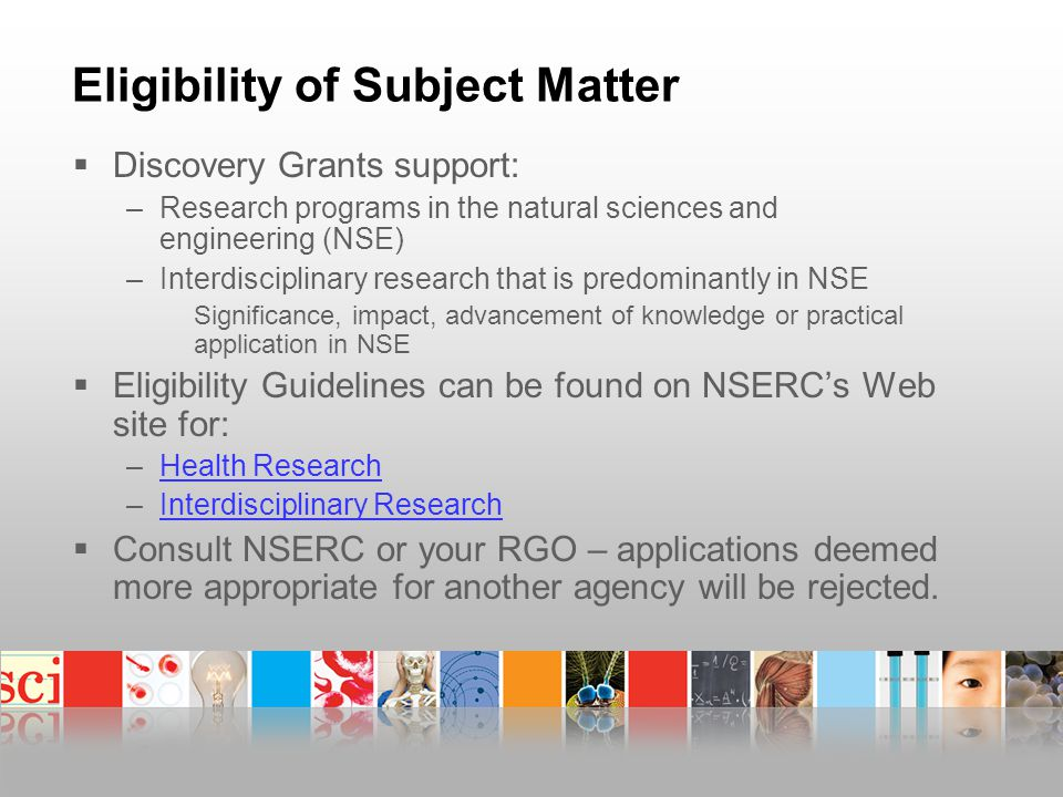 Eligibility of Subject Matter  Discovery Grants support: –Research programs in the natural sciences and engineering (NSE) –Interdisciplinary research that is predominantly in NSE Significance, impact, advancement of knowledge or practical application in NSE  Eligibility Guidelines can be found on NSERC's Web site for: –Health ResearchHealth Research –Interdisciplinary ResearchInterdisciplinary Research  Consult NSERC or your RGO – applications deemed more appropriate for another agency will be rejected.