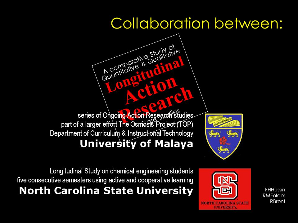 FHHussin RMFelder RBrent A comparative Study of Quantitative & Qualitative Longitudinal Action Research Case Studies series of Ongoing Action Research studies part of a larger effort The Osmosis Project (TOP) Department of Curriculum & Instructional Technology University of Malaya Longitudinal Study on chemical engineering students five consecutive semesters using active and cooperative learning North Carolina State University Collaboration between: