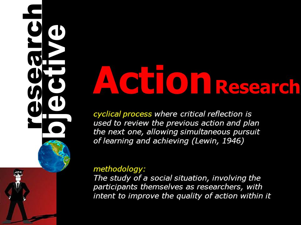 Action Research cyclical process where critical reflection is used to review the previous action and plan the next one, allowing simultaneous pursuit of learning and achieving (Lewin, 1946) methodology: The study of a social situation, involving the participants themselves as researchers, with intent to improve the quality of action within it bjective research