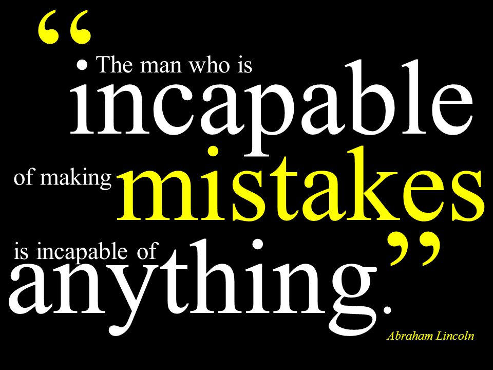mistakes The man who is Abraham Lincoln incapable is incapable of anything. of making