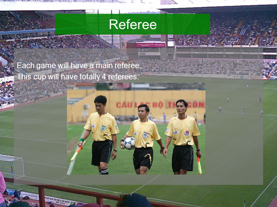 Each game will have a main referee. This cup will have totally 4 referees. Referee