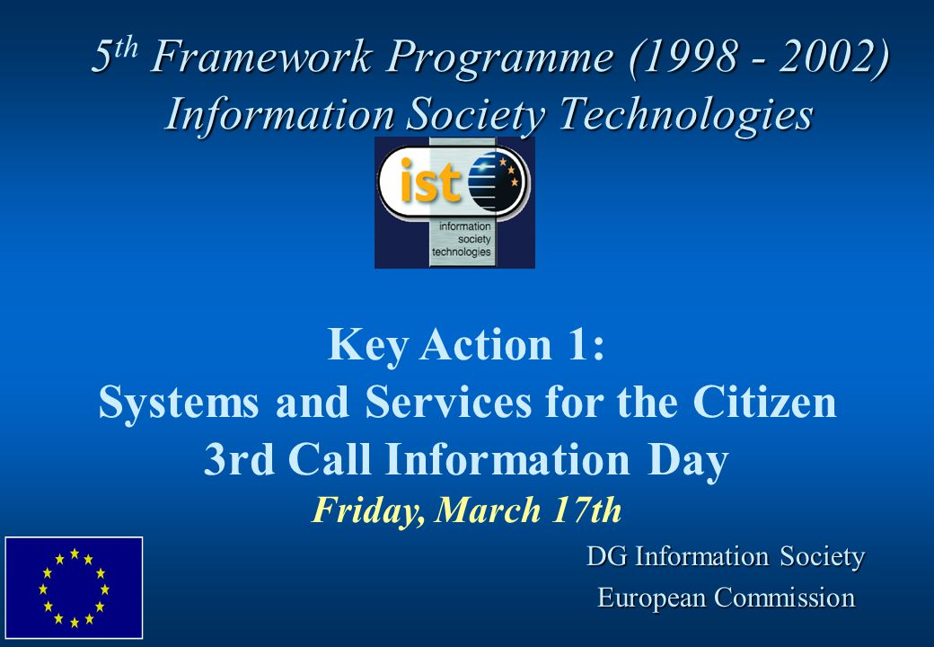 5 Framework Programme (1998 - 2002) Information Society Technologies 5 th Framework Programme (1998 - 2002) Information Society Technologies Key Action 1: Systems and Services for the Citizen 3rd Call Information Day Friday, March 17th DG Information Society European Commission