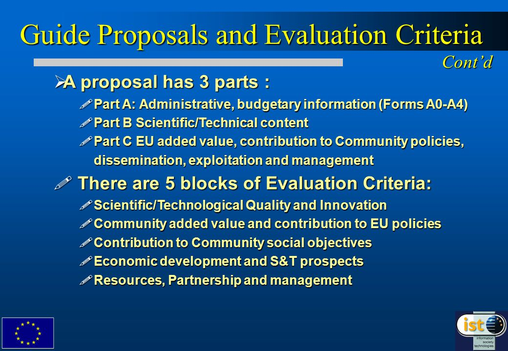  A proposal has 3 parts : !Part A: Administrative, budgetary information (Forms A0-A4) !Part B Scientific/Technical content !Part C EU added value, contribution to Community policies, dissemination, exploitation and management .