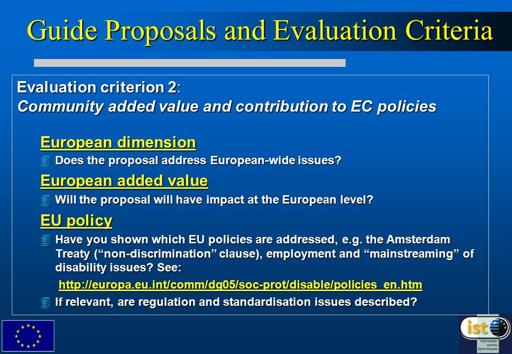 Guide Proposals and Evaluation Criteria Evaluation criterion 2: Community added value and contribution to EC policies European dimension 4Does the proposal address European-wide issues.