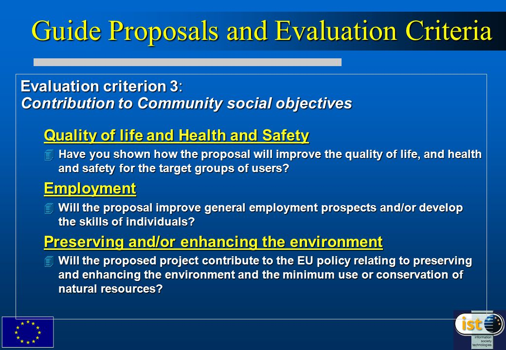 Guide Proposals and Evaluation Criteria Evaluation criterion 3: Contribution to Community social objectives Quality of life and Health and Safety 4Have you shown how the proposal will improve the quality of life, and health and safety for the target groups of users.