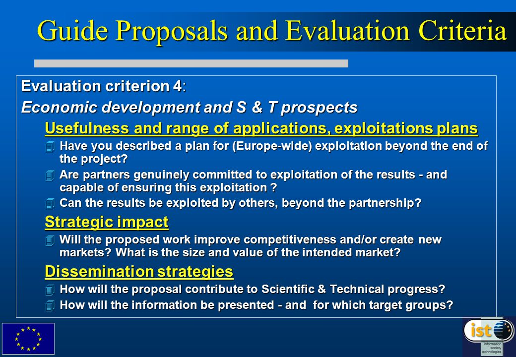 Guide Proposals and Evaluation Criteria Evaluation criterion 4: Economic development and S & T prospects Usefulness and range of applications, exploitations plans 4Have you described a plan for (Europe-wide) exploitation beyond the end of the project.